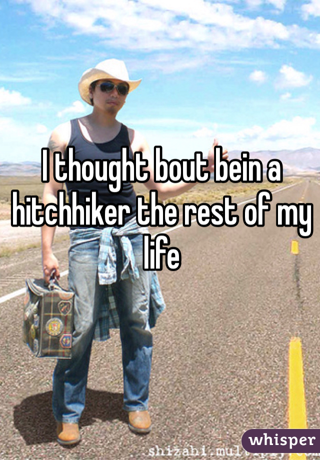 I thought bout bein a hitchhiker the rest of my life