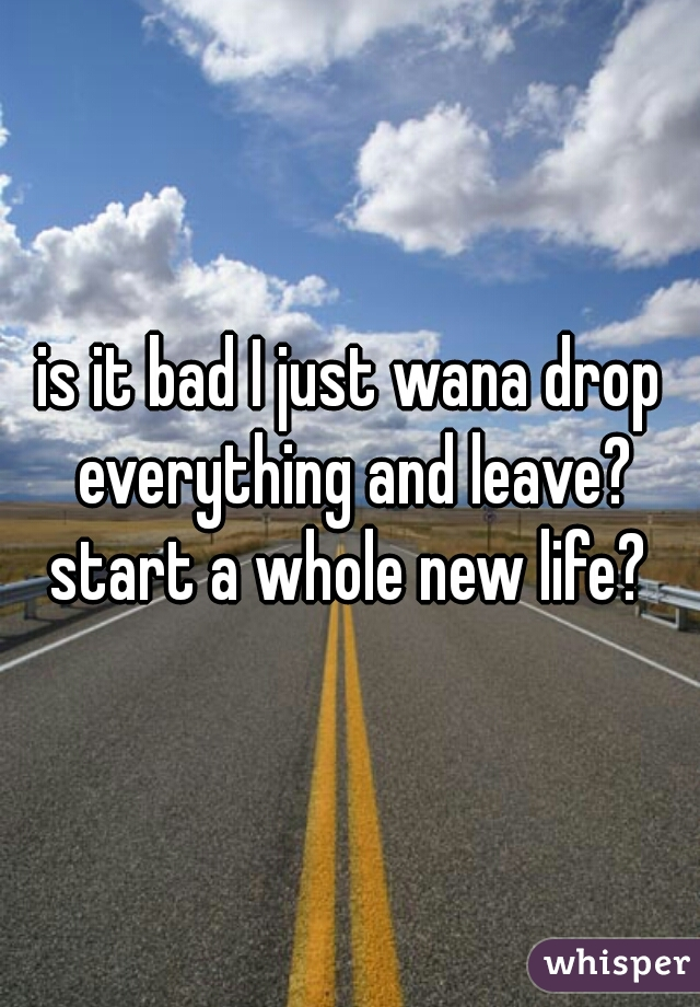 is it bad I just wana drop everything and leave? start a whole new life?