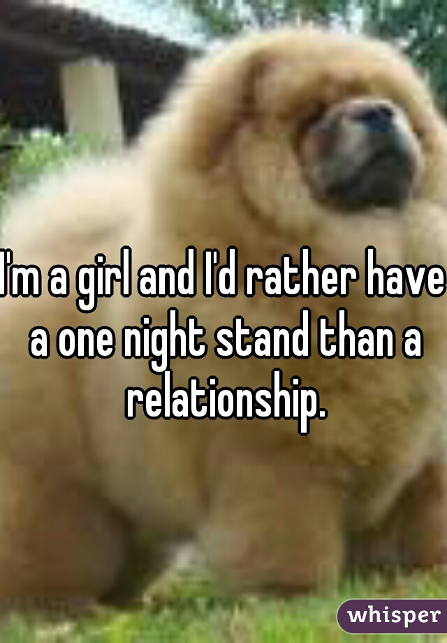 I'm a girl and I'd rather have a one night stand than a relationship.