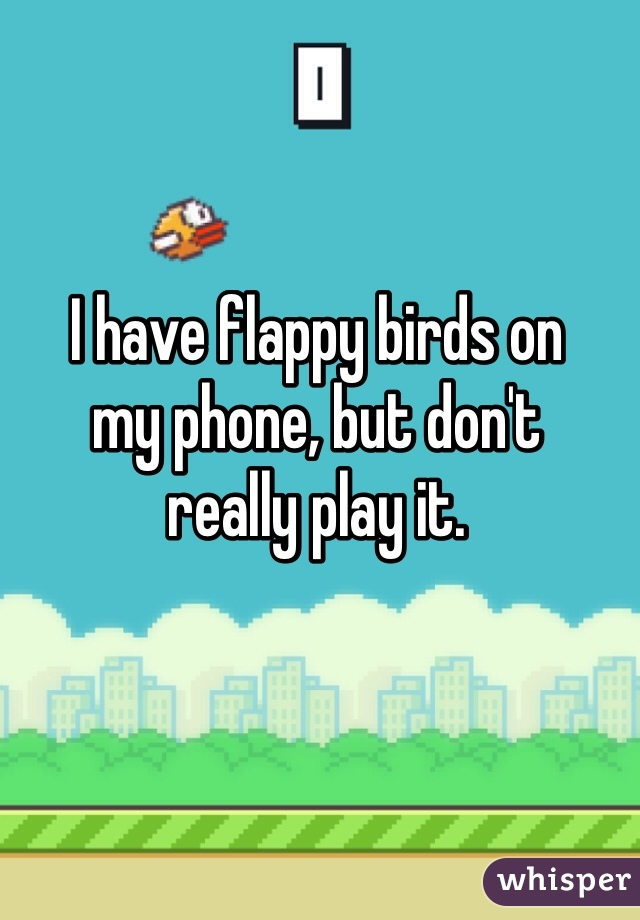 I have flappy birds on  my phone, but don't  really play it.
