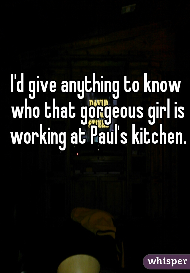 I'd give anything to know who that gorgeous girl is working at Paul's kitchen.