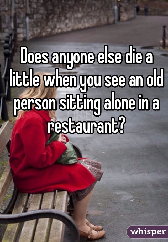Does anyone else die a little when you see an old person sitting alone in a restaurant?
