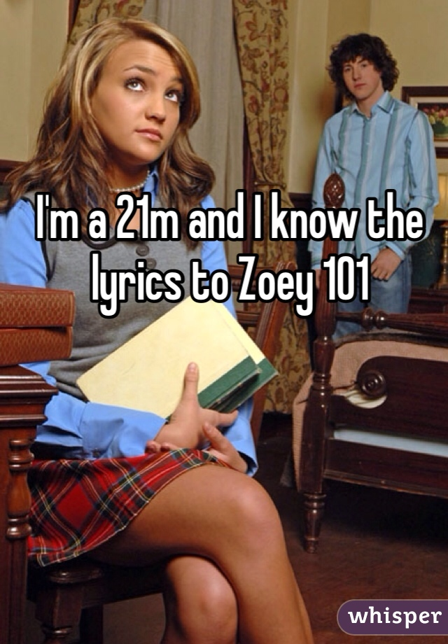 I'm a 21m and I know the lyrics to Zoey 101