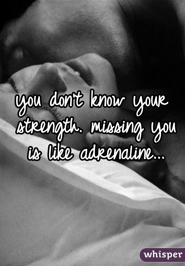 you don't know your strength. missing you is like adrenaline...