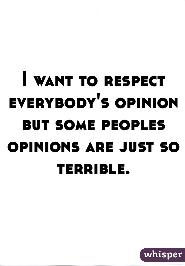 I want to respect everybody's opinion but some peoples opinions are just so terrible.