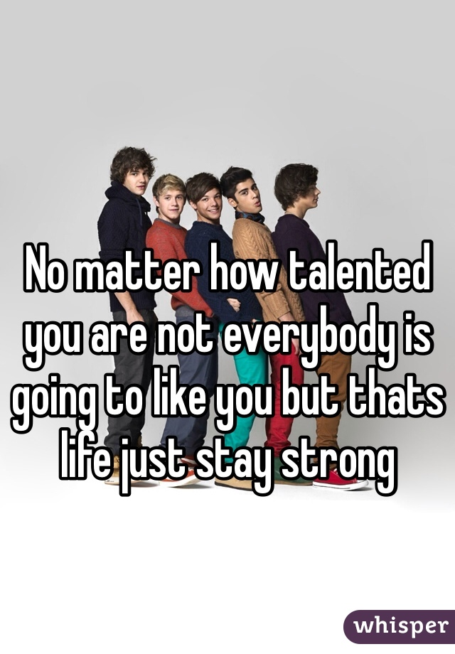 No matter how talented you are not everybody is going to like you but thats life just stay strong