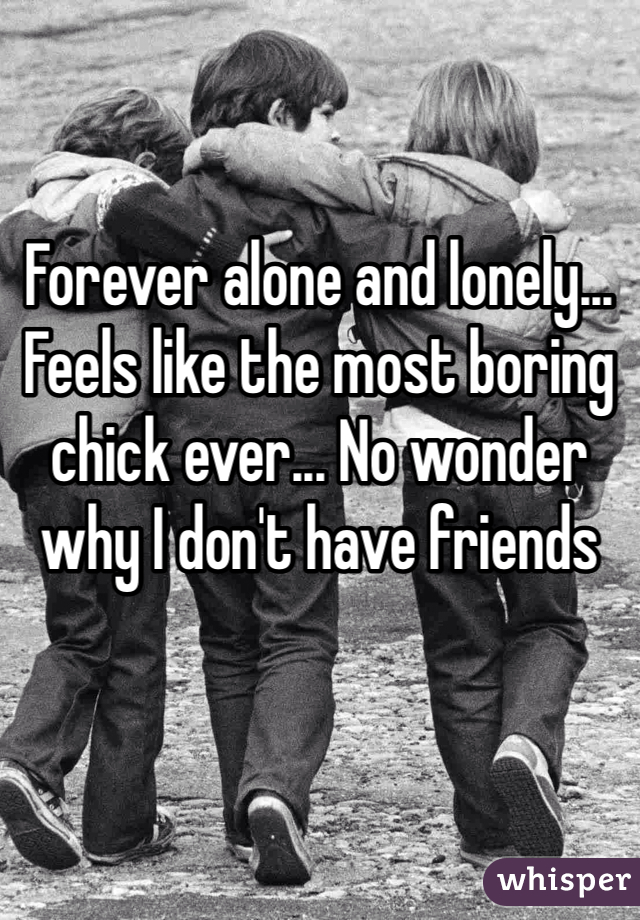 Forever alone and lonely... Feels like the most boring chick ever... No wonder why I don't have friends
