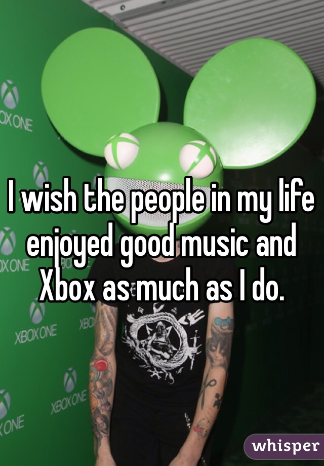 I wish the people in my life enjoyed good music and Xbox as much as I do.