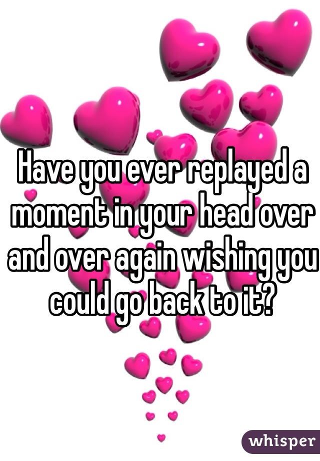 Have you ever replayed a moment in your head over and over again wishing you could go back to it?