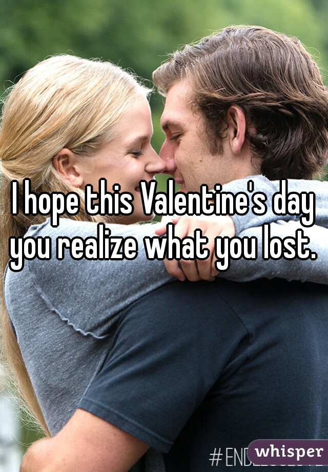 I hope this Valentine's day you realize what you lost.