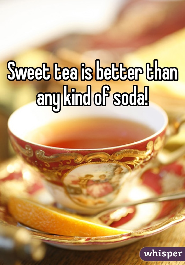 Sweet tea is better than any kind of soda!