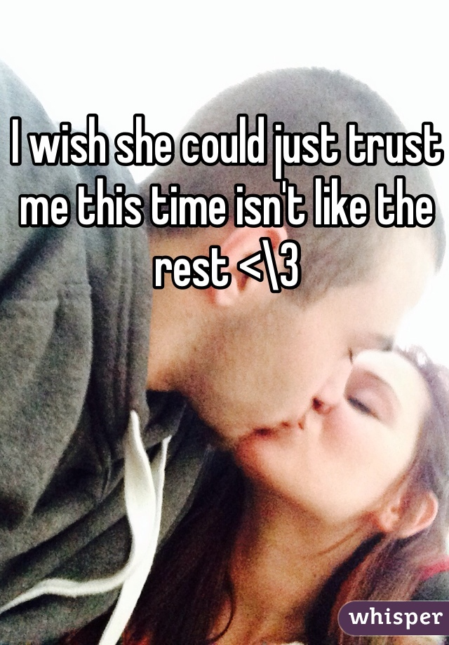 I wish she could just trust me this time isn't like the rest <\3