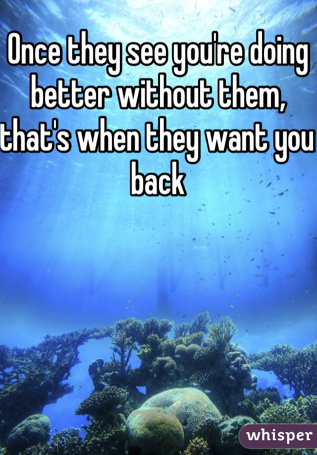 Once they see you're doing better without them, that's when they want you back