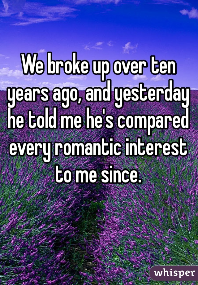 We broke up over ten years ago, and yesterday he told me he's compared every romantic interest to me since.