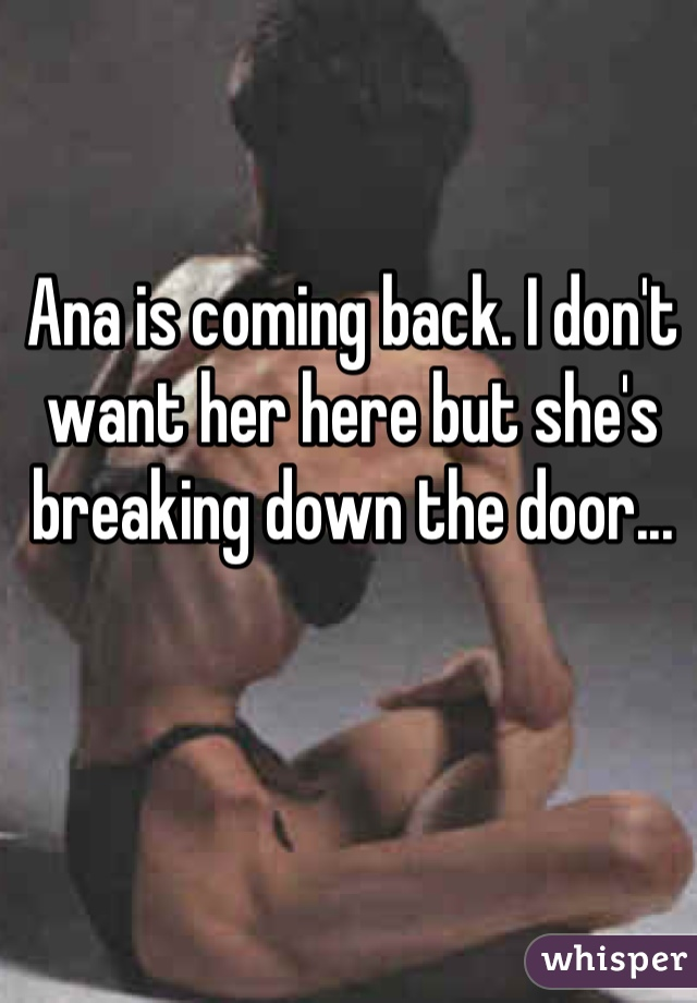 Ana is coming back. I don't want her here but she's breaking down the door...