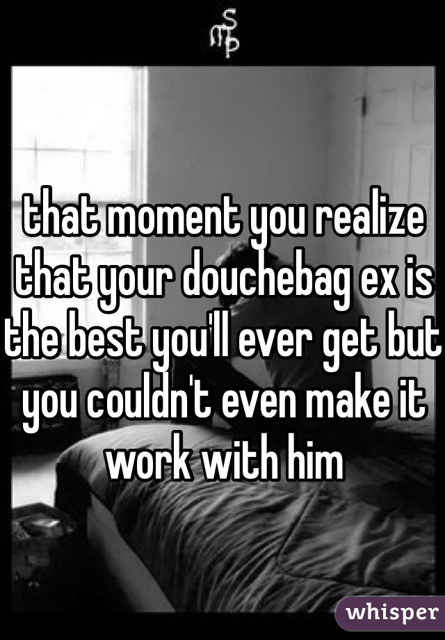 that moment you realize that your douchebag ex is the best you'll ever get but you couldn't even make it work with him