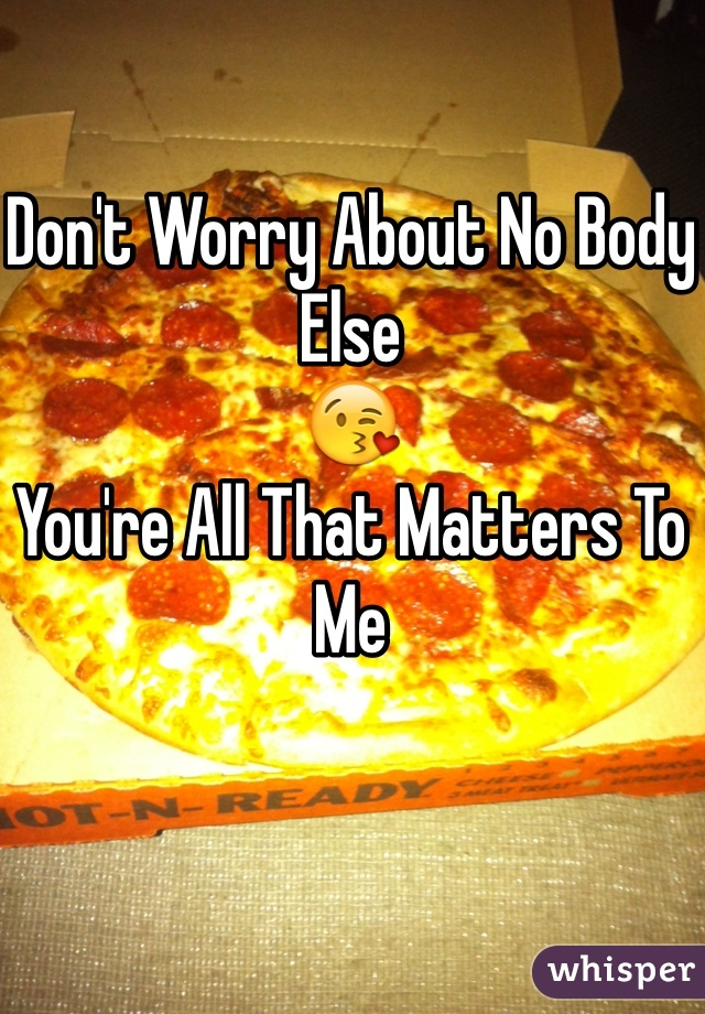 Don't Worry About No Body Else 😘 You're All That Matters To Me