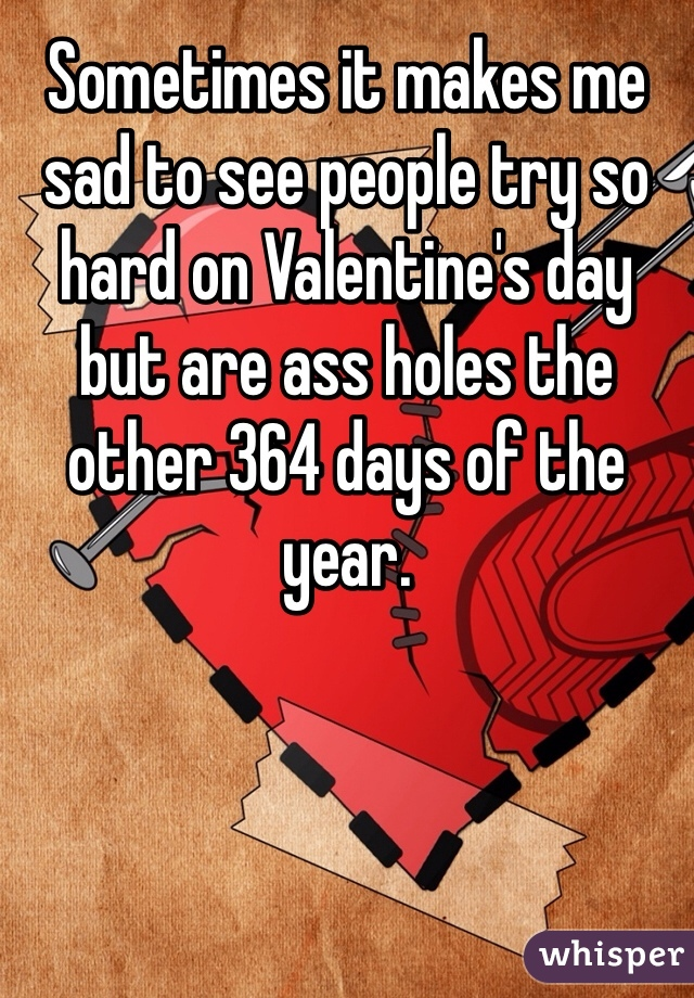 Sometimes it makes me sad to see people try so hard on Valentine's day but are ass holes the other 364 days of the year.
