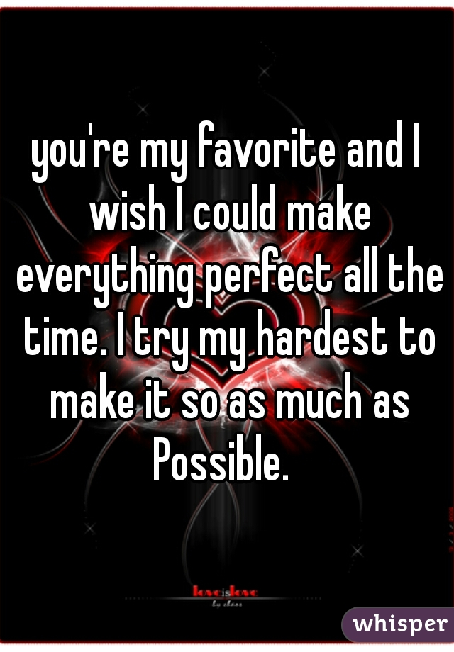 you're my favorite and I wish I could make everything perfect all the time. I try my hardest to make it so as much as Possible.