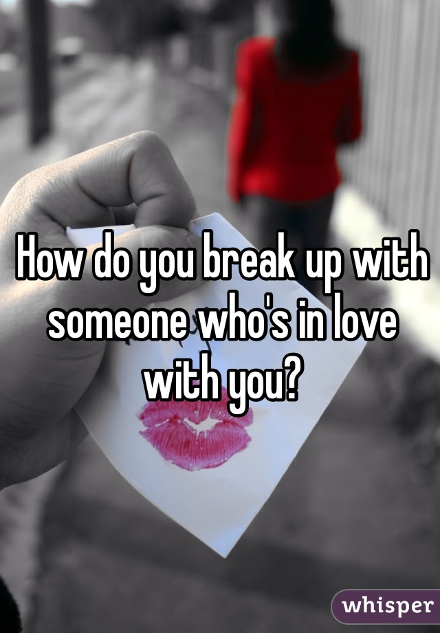 How do you break up with someone who's in love with you?