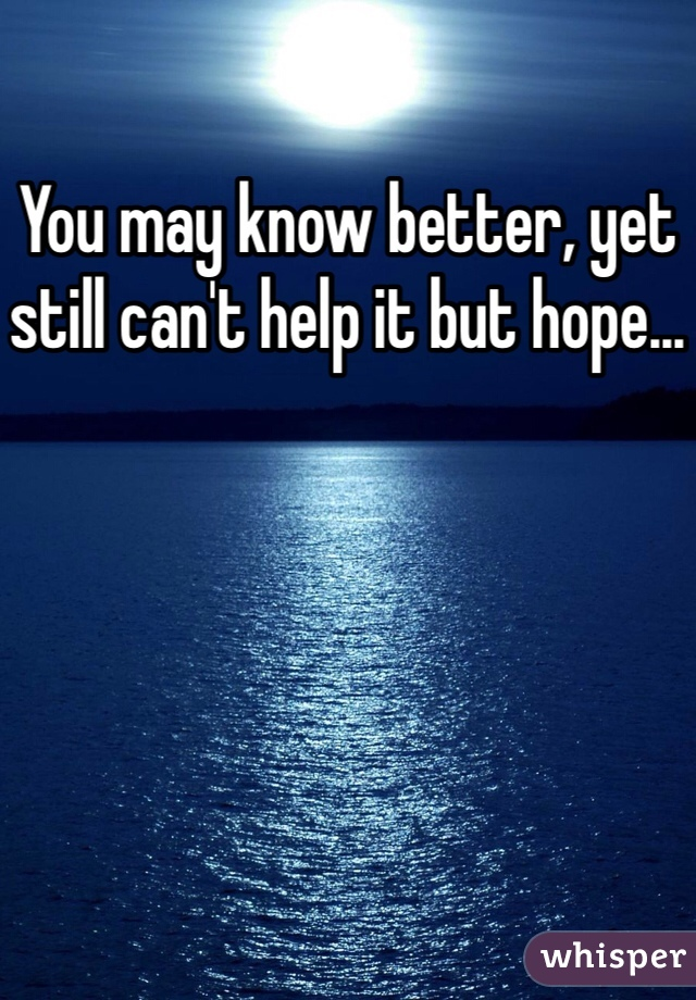 You may know better, yet still can't help it but hope...