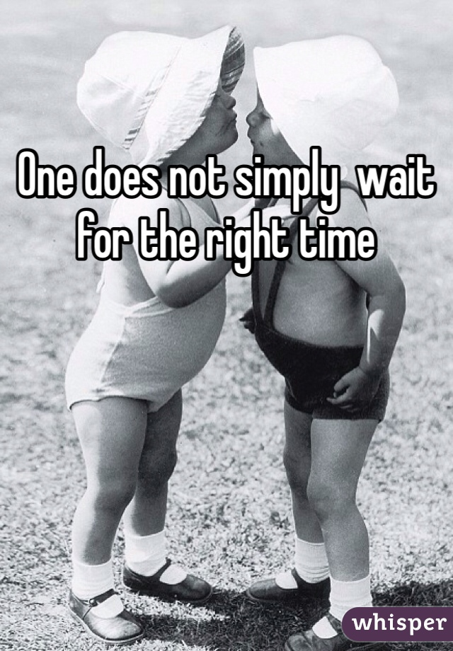 One does not simply  wait for the right time