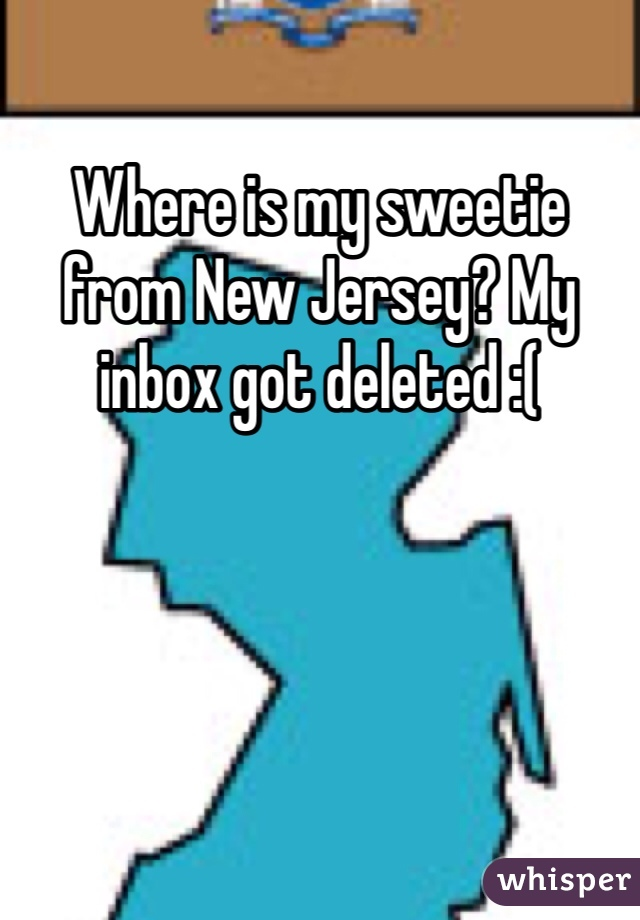 Where is my sweetie from New Jersey? My inbox got deleted :(