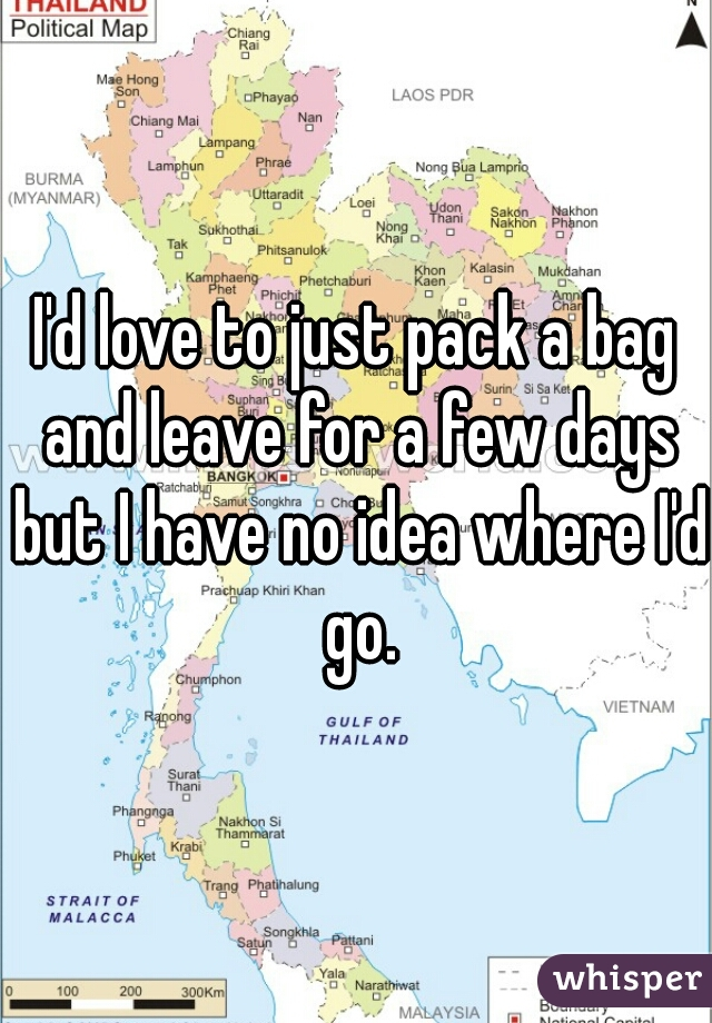 I'd love to just pack a bag and leave for a few days but I have no idea where I'd go.
