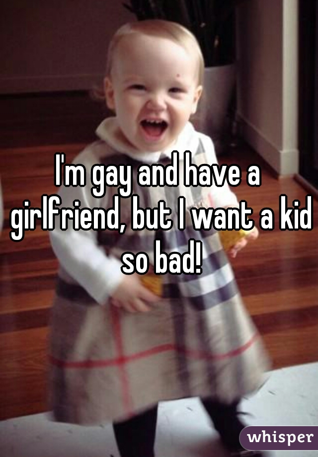 I'm gay and have a girlfriend, but I want a kid so bad!