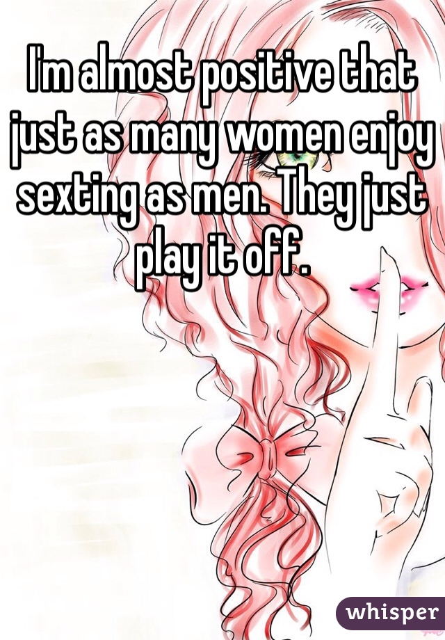 I'm almost positive that just as many women enjoy sexting as men. They just play it off.