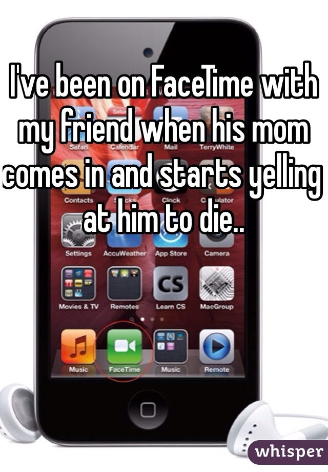 I've been on FaceTime with my friend when his mom comes in and starts yelling at him to die..