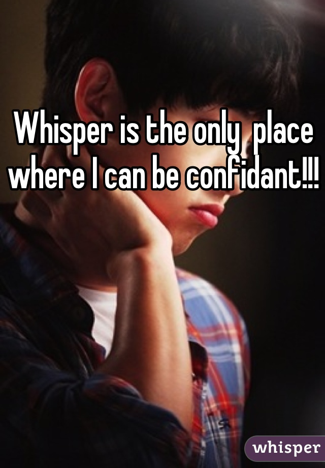 Whisper is the only  place where I can be confidant!!!
