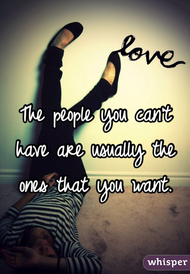 The people you can't have are usually the ones that you want.