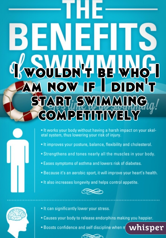 I wouldn't be who I am now if I didn't start swimming competitively