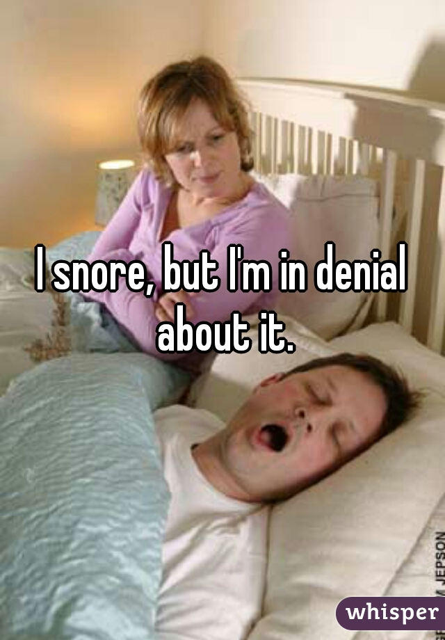 I snore, but I'm in denial about it.