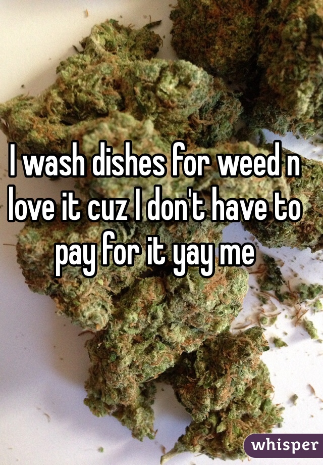 I wash dishes for weed n love it cuz I don't have to pay for it yay me