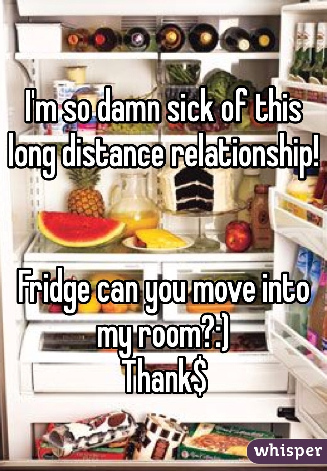 I'm so damn sick of this long distance relationship!    Fridge can you move into my room?:)  Thank$