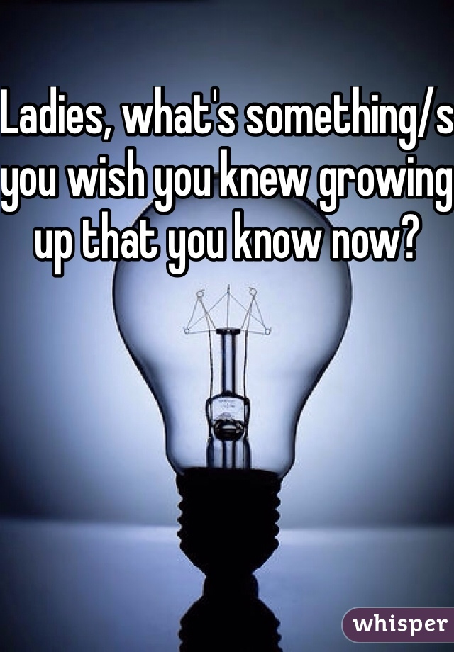 Ladies, what's something/s you wish you knew growing up that you know now?