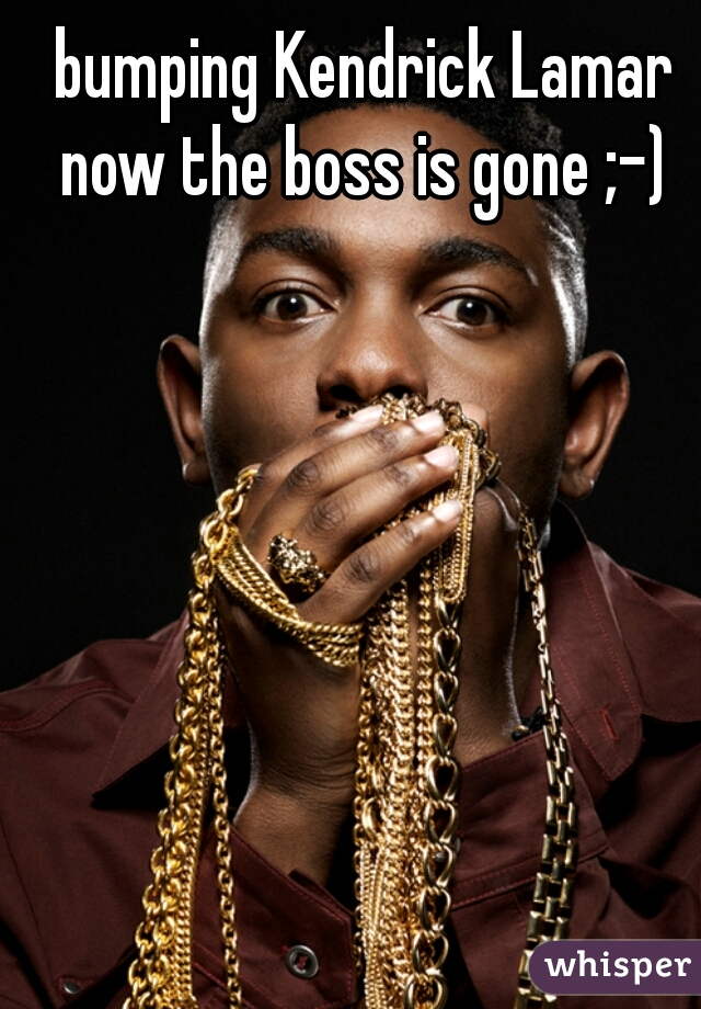 bumping Kendrick Lamar now the boss is gone ;-)
