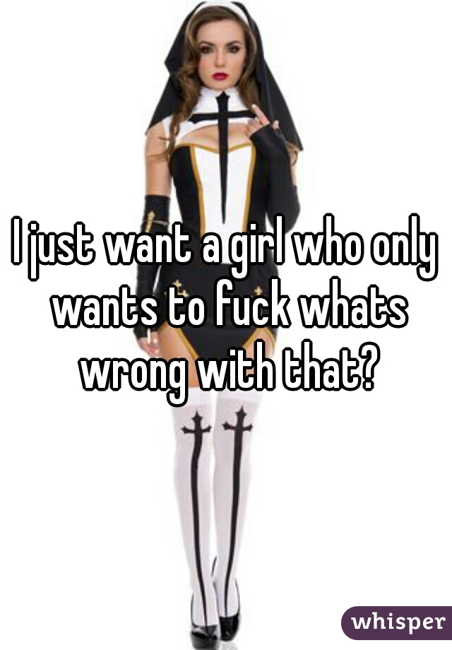 I just want a girl who only wants to fuck whats wrong with that?