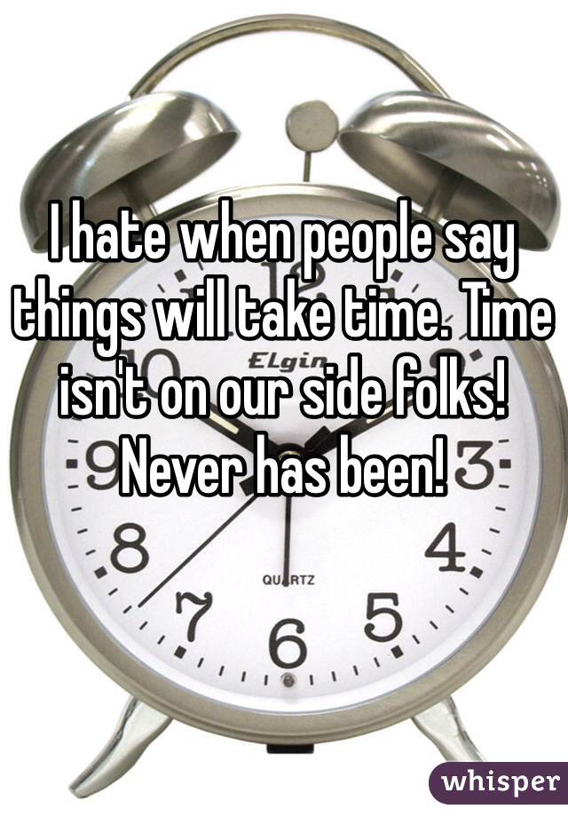 I hate when people say things will take time. Time isn't on our side folks! Never has been!