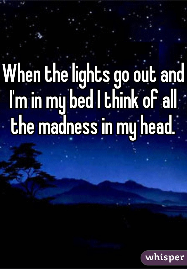 When the lights go out and I'm in my bed I think of all the madness in my head.