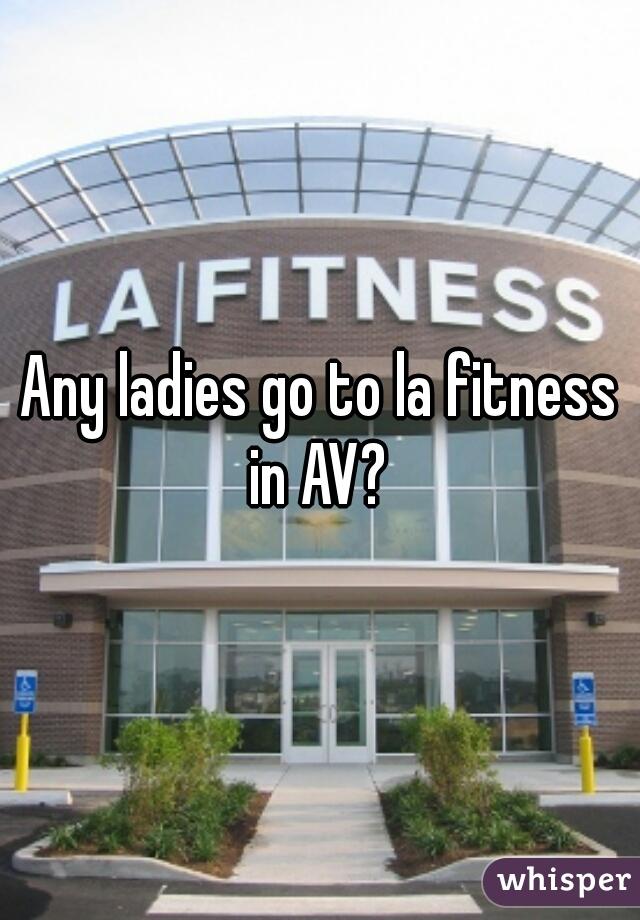 Any ladies go to la fitness in AV?