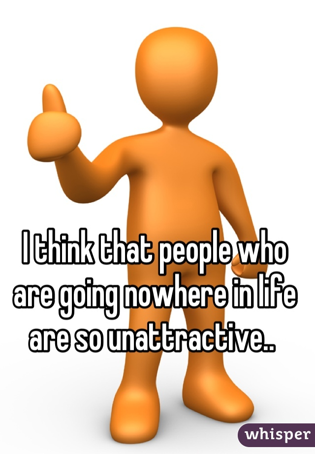 I think that people who are going nowhere in life are so unattractive..