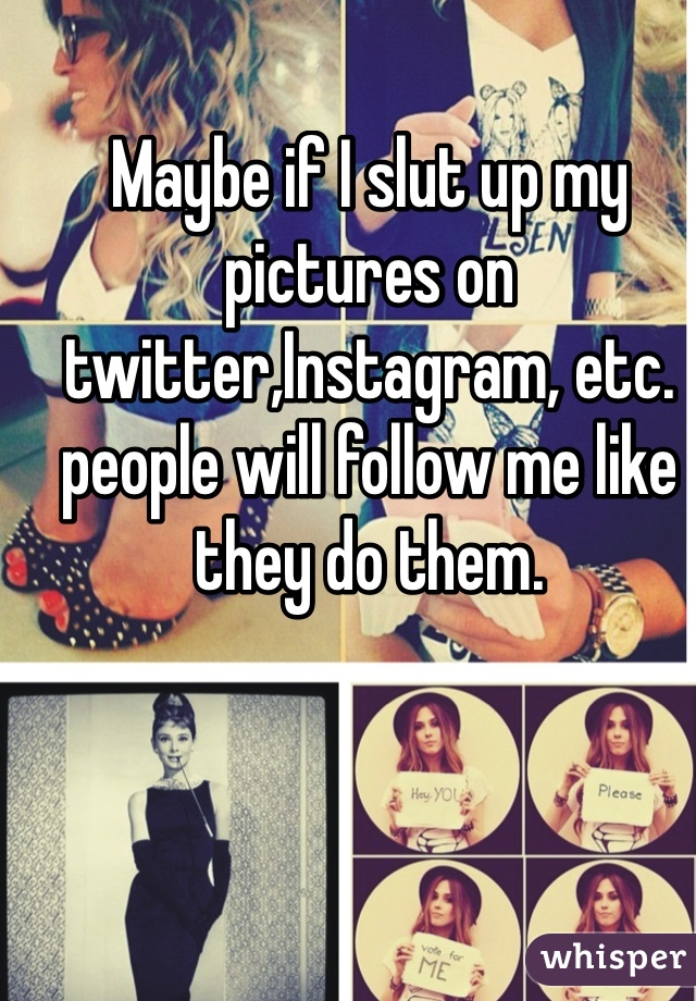 Maybe if I slut up my pictures on twitter,Instagram, etc. people will follow me like they do them.