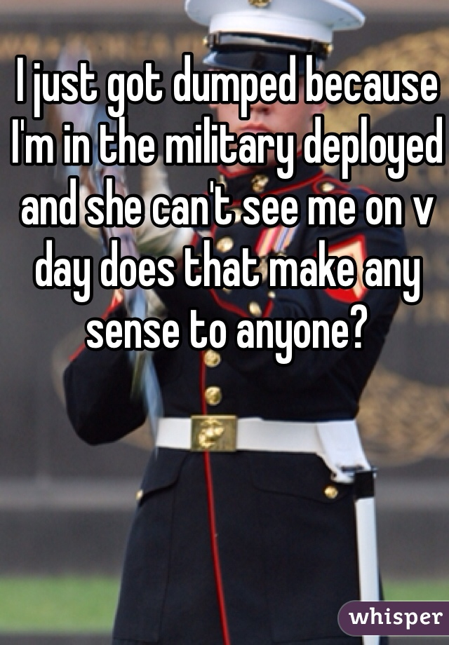 I just got dumped because I'm in the military deployed and she can't see me on v day does that make any sense to anyone?
