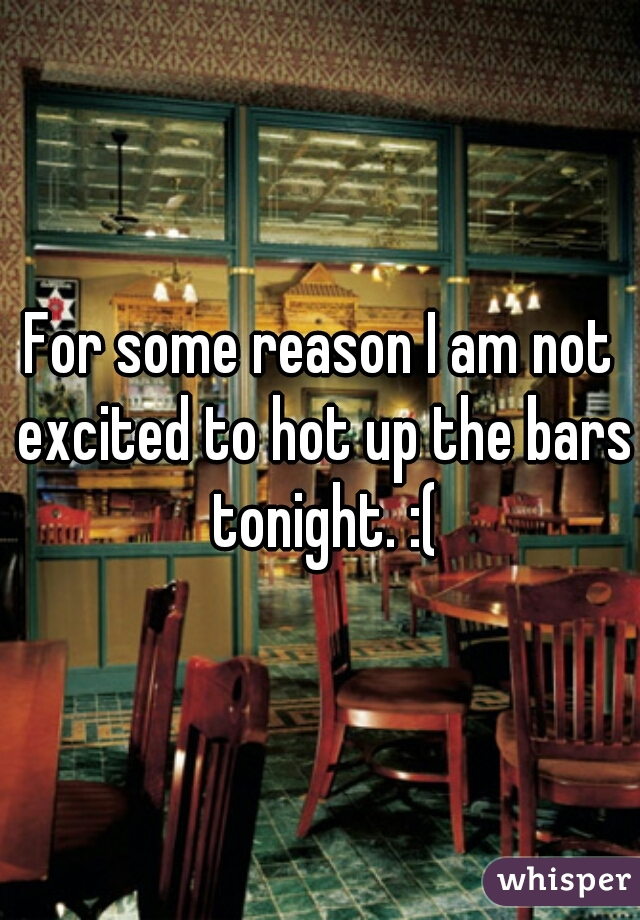For some reason I am not excited to hot up the bars tonight. :(