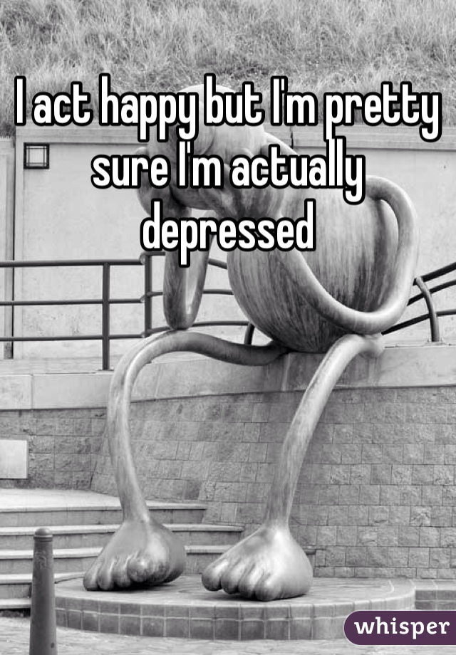 I act happy but I'm pretty sure I'm actually depressed