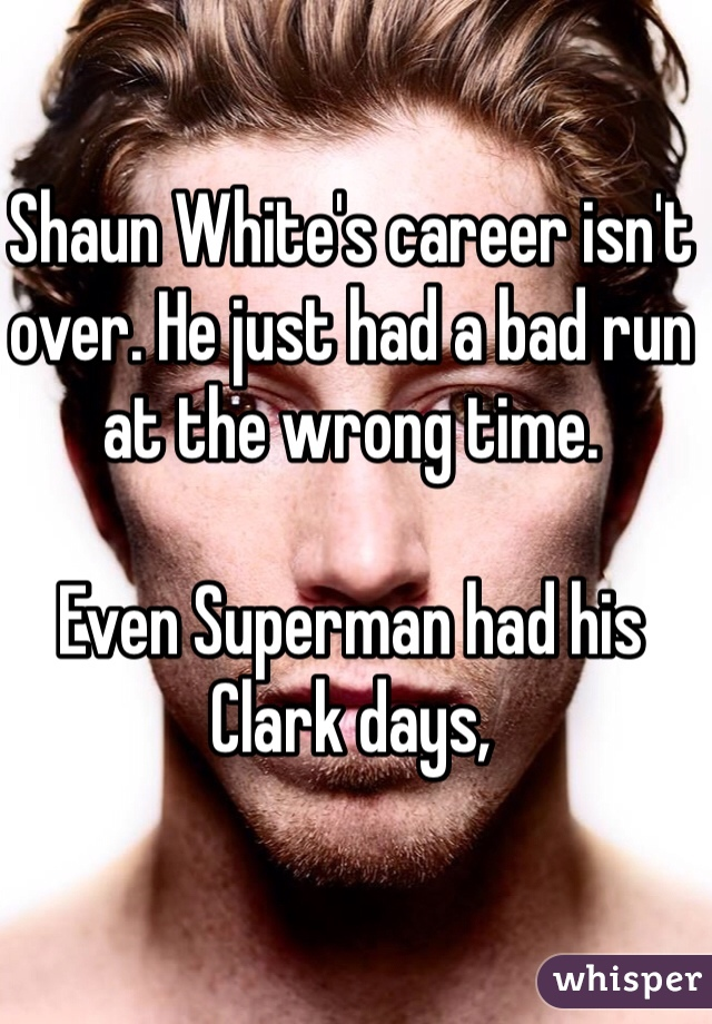 Shaun White's career isn't over. He just had a bad run at the wrong time.   Even Superman had his Clark days,