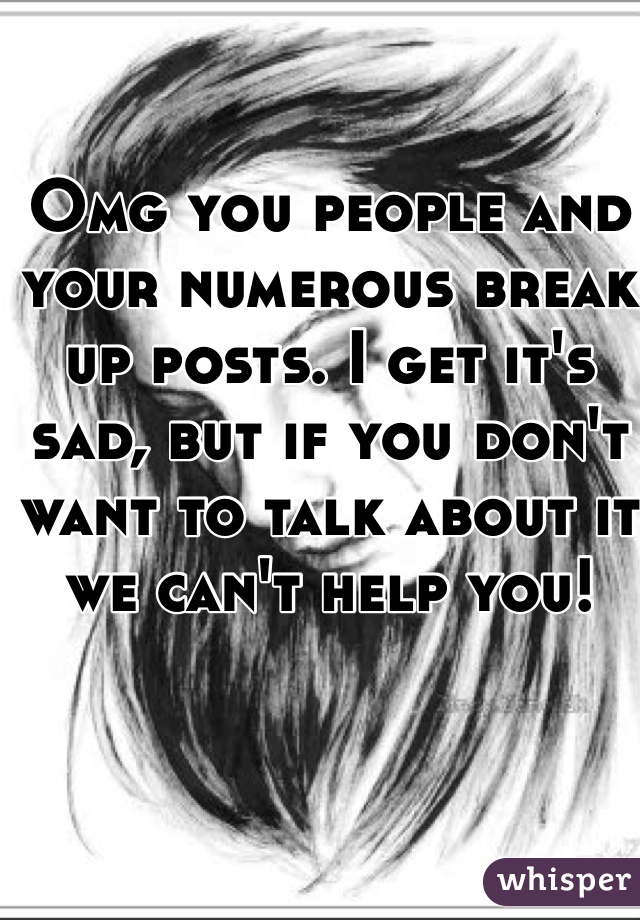 Omg you people and your numerous break up posts. I get it's sad, but if you don't want to talk about it we can't help you!